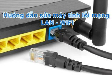 Sửa máy tính mất mạng LAN, wifi, internet tại nhà